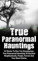 True Paranormal Hauntings: 12 Stories To Give You Goosebumps: True Paranormal Hauntings Of Haunted Neighborh…