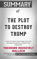 Summary of The Plot to Destroy Trump: How the Deep State Fabricated the Russian Dossier to Subvert the Presi…