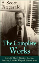 The Complete Works of F. Scott Fitzgerald: Novels, Short Stories, Poetry, Articles, Letters, Plays & Screenp…