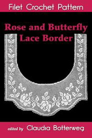 Rose and Butterfly Lace Border Filet Crochet PatternComplete Instructions and Chart【電子書籍】[ Claudia Botterweg ]