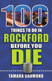 100 Things to Do in Rockford Before You Die【電子書籍】[ Tamara Gaumond ]