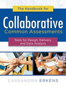 The Handbook for Collaborative Common AssessmentsTools for Design, Delivery, and Data Analysis (Practical Measures for Improving Your Collaborative Common Assessment Process)【電子書籍】[ Cassandra Erkens ]