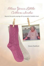 Bless Your Little Cotton Socks Beyond the Quirky Sayings of My Eccentric Scottish Mum【電子書籍】[ Diane Radford ]
