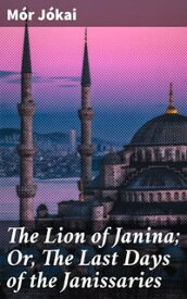 The Lion of Janina; Or, The Last Days of the JanissariesA Turkish Novel【電子書籍】[ M?r J?kai ]