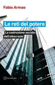 Le reti del potere La costruzione sociale dell'oikocrazia【電子書籍】[ Fabio Armao ]