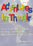 Adventures In The Air: 15 high-flying tales of airborne adventure to inspire your travelling spirit to soar