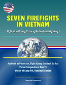 Seven Firefights in Vietnam: Fight at Ia Drang, Convoy Ambush on Highway 1, Ambush at Phuoc An, Fight Along …