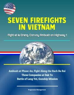 Seven Firefights in Vietnam: Fight at Ia Drang, Convoy Ambush on Highway 1, Ambush at Phuoc An, Fight Along …