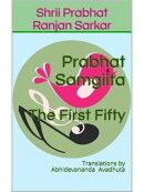 Prabhat Samgiita ? The First Fifty: Translations by Abhidevananda Avadhuta