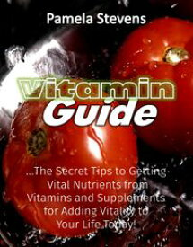 Vitamin Guide: The Secret Tips to Getting Vital Nutrients from Vitamins and Supplements for Adding Vitality to Your Life Today!【電子書籍】[ Pamela Stevens ]