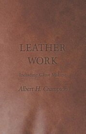 Leather Work - Including Glove Making【電子書籍】[ Albert H. Crampton ]