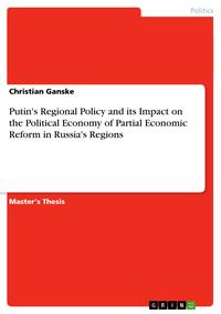 Putin's Regional Policy and its Impact on the Political Economy of Partial Economic Reform in Russia's Regions【電子書籍】[ Christian Ganske ]