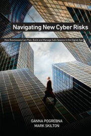 Navigating New Cyber Risks How Businesses Can Plan, Build and Manage Safe Spaces in the Digital Age【電子書籍】[ Ganna Pogrebna ]