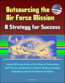 Outsourcing the Air Force Mission: A Strategy for Success - Award Winning Study of the Role of Contractors a…
