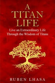 A Titan Life: Live an Extraordinary Life Through the Wisdom of Titans【電子書籍】[ Ruben Lhasa ]
