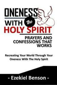 Oneness With The Holy Spirit Prayers And Confessions That WorksRecreating Your World Through Your Oneness With The Holy Spirit【電子書籍】[ Ezekiel Benson ]