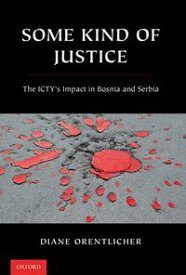 Some Kind of Justice The ICTY's Impact in Bosnia and Serbia【電子書籍】[ Diane Orentlicher ]