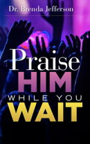 Praise Him While You Wait