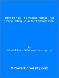 How To Find The Perfect Partner Thru Online Dating A 3 Step Failproof Plan!【電子書籍】[ Editorial Team Of MPowerUniversity.com ]