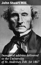 Inaugural address delivered to the University of St. Andrews, Feb. 1st 1867【電子書籍】[ John Stuart Mill ]