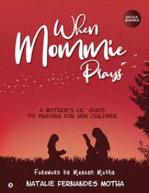 When Mommie PraysA Mother's lil' Guide to Praying for her Children【電子書籍】[ Natalie Fernandes Motha ]