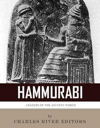 Legends of the Ancient World: The Life and Legacy of Hammurabi【電子書籍】[ Charles River Editors ]