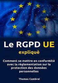 Le RGPD UE expliqu? : Comment se mettre en conformit? avec la r?glementation sur la protection des donn?es personnelles【電子書籍】[ Thomas Cambrai ]