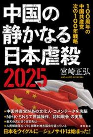 中国の静かなる日本虐殺2025 100周年の中国共産党 次の100年戦略【電子書籍】[ 宮崎正弘 ]