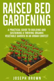 Raised Bed Gardening a Pratical Guide to Building and Sustaining a Thriving Organic Vegetable Garden in an Urban Contest【電子書籍】[ Joseph Brown ]