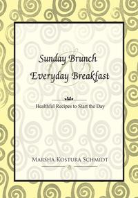 Sunday Brunch & Everyday BreakfastHealthful Recipes to Start the Day【電子書籍】[ Marsha Kostura Schmidt ]