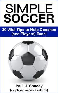 Simple Soccer: 30 Vital Tips to Help Coaches (and Players) Excel
