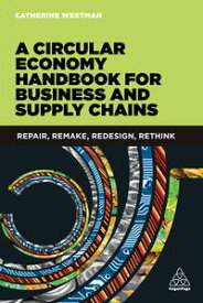 A Circular Economy Handbook for Business and Supply ChainsRepair, Remake, Redesign, Rethink【電子書籍】[ Catherine Weetman ]