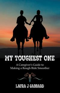 My Toughest OneA Caregiver'S Guide to Making a Rough Ride Smoother【電子書籍】[ Laura J. Gabbard ]