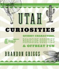 Utah CuriositiesQuirky Characters, Roadside Oddities & Offbeat Fun【電子書籍】[ Brandon Griggs ]