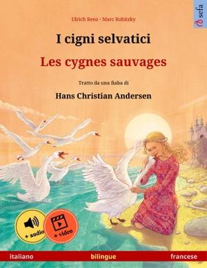 I cigni selvatici ? Les cygnes sauvages (italiano ? francese). Libro per bambini bilingue tratto da una fiaba di Hans Christian Andersen, dai 4-6 anni in su, con audiolibro MP3 da scaricare【電子書籍】[ Ulrich Renz ]
