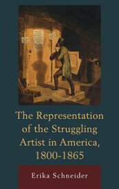 The Representation of the Struggling Artist in America, 1800?1865【電子書籍】[ Erika Schneider ]
