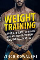 Weight Training: A Beginners Guide to Building a Leaner, Bigger, Stronger Body, Naturally and Easily