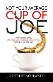 Not Your Average Cup of JoeRough or fine grind, it's your life, so make the change, one cup of joe at a time.【電子書籍】[ Joseph Braithwaite ]