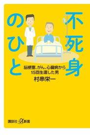 不死身のひと 脳梗塞、がん、心臓病から15回生還した男【電子書籍】[ 村串栄一 ]