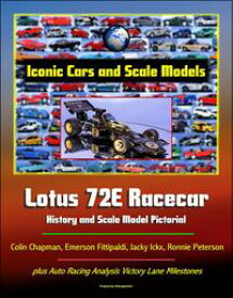 Iconic Cars and Scale Models: Lotus 72E Racecar History and Scale Model Pictorial, Colin Chapman, Emerson Fittipaldi, Jacky Ickx, Ronnie Peterson, plus Auto Racing Analysis Victory Lane Milestones【電子書籍】[ Progressive Management ]