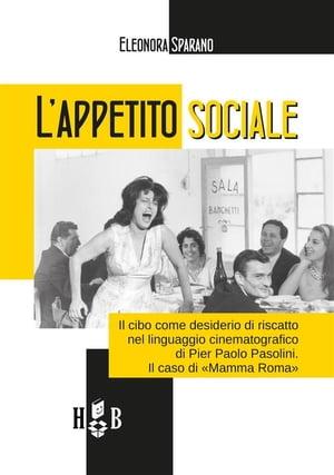 L'appetito socialeIl cibo come desiderio di riscatto nel linguaggio cinematografico di Pier Paolo Pasolini. Il caso di ≪Mamma Roma≫【電子書籍】[ Eleonora Sparano ]