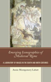Emerging Iconographies of Medieval RomeA Laboratory of Images in the Eighth and Ninth Centuries【電子書籍】[ Annie Montgomery Labatt ]