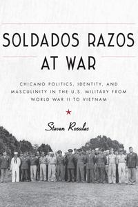 Soldados Razos at WarChicano Politics, Identity, and Masculinity in the U.S. Military from World War II to Vietnam【電子書籍】[ Steven Rosales ]
