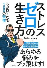 ストレスゼロの生き方(きずな出版)心が軽くなる100の習慣【電子書籍】[ Testosterone ]