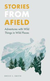 Stories from AfieldAdventures with Wild Things in Wild Places【電子書籍】[ Bruce L. Smith ]