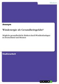 Windenergie als Gesundheitsgefahr?M?gliche gesundheitliche Risiken durch Windkraftanlagen in Deutschland und Bremen【電子書籍】[ Anonym ]