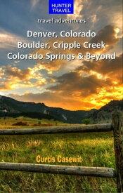 Denver, Colorado Springs, Boulder, Ft. Collins, Cripple Creek & Beyond【電子書籍】[ Curtis Casewit ]