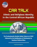 CAR Talk: Ethnic and Religious Identity in the Central African Republic - The Predominantly Muslim Seleka Ta…