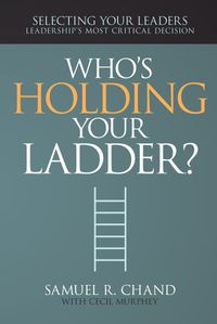 Who'sHoldingYourLadder?SelectingYourLeaders,LeadershipsMostCriticalDecision
