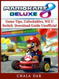 Mario Kart 8 Deluxe Game Tips, Unlockables, Wii U, Switch, Download Guide Unofficial【電子書籍】[ Chala Dar ]